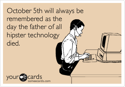 October 5th will always be remembered as the day the father of all hipster technology died.