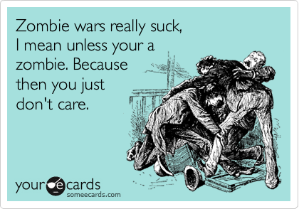 Zombie wars really suck,  I mean unless your a  zombie. Because  then you just  don't care.