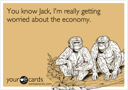 You know Jack, I'm really getting worried about the economy.