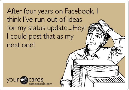 After four years on Facebook, I think I've run out of ideas for my status update....Hey! I could post that as my next one!