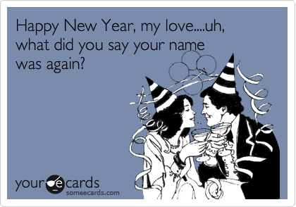 Happy New Year, my love....uh, what did you say your name was again?