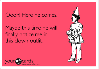 Oooh! Here he comes.   Maybe this time he will finally notice me in this clown outfit.