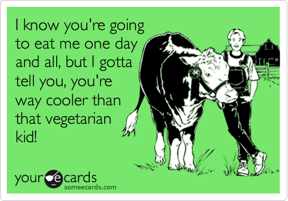 I know you're going to eat me one day and all, but I gotta tell you, you're way cooler than that vegetarian kid!