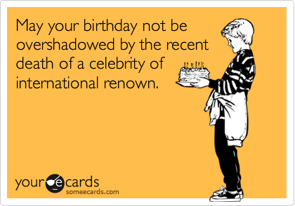 May your birthday not be overshadowed by the recent death of a celebrity of international renown.