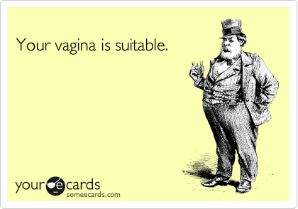 Your vagina is suitable.