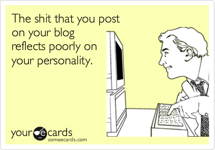 The shit that you post on your blog  reflects poorly on your personality.