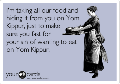 I'm taking all our food and hiding it from you on Yom Kippur, just to make sure you fast for your sin of wanting to eat on Yom Kippur.