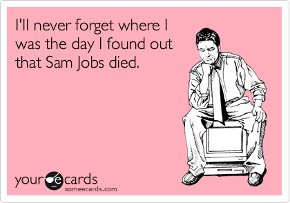 I'll never forget where I was the day I found out that Sam Jobs died.