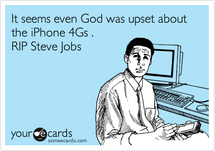It seems even God was upset about the iPhone 4Gs .  RIP Steve Jobs
