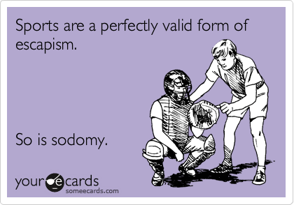Sports are a perfectly valid form of escapism.     So is sodomy.