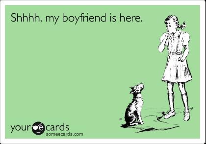 Shhhh, my boyfriend is here.