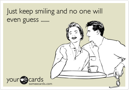 Just keep smiling and no one will even guess .......