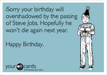 iSorry your birthday will overshadowed by the passing  of Steve Jobs. Hopefully he won't die again next year.   Happy Birthday.