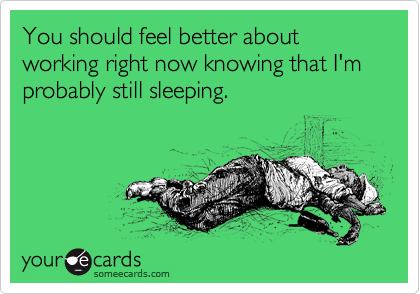 You should feel better about working right now knowing that I'm probably still sleeping.