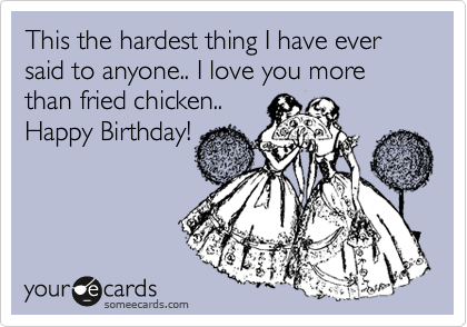 This the hardest thing I have ever said to anyone.. I love you more than fried chicken..  Happy Birthday!