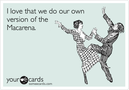 I love that we do our own version of the Macarena.