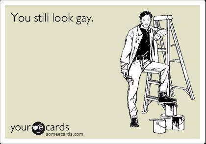 You still look gay.
