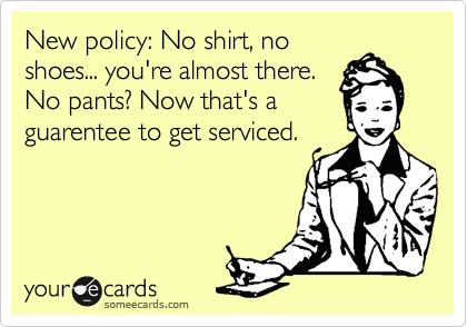 New policy: No shirt, no shoes... you're almost there. No pants? Now that's a guarentee to get serviced.