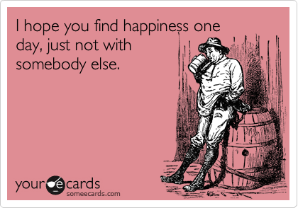 I hope you find happiness one day, just not with somebody else.