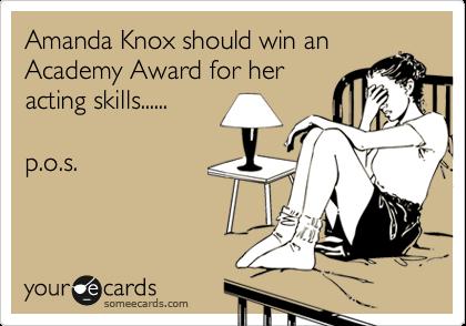 Amanda Knox should win an Academy Award for her acting skills......  p.o.s.