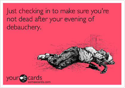 Just checking in to make sure you're not dead after your evening of debauchery.