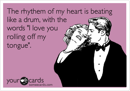 "The rhythem of my heart is beating like a drum, with the words ""I love you rolling off my tongue""."