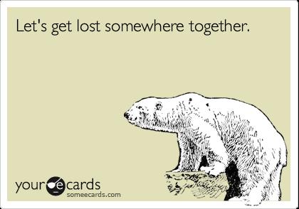 Let's get lost somewhere together.