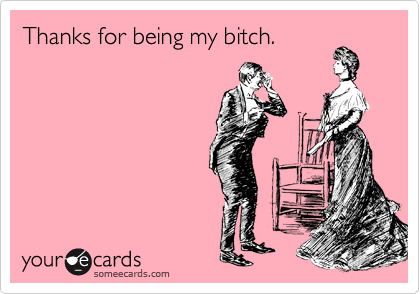 Thanks for being my bitch.