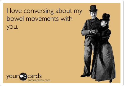 I love conversing about my bowel movements with you.