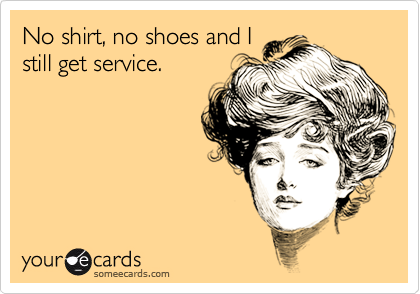No shirt, no shoes and I still get service.