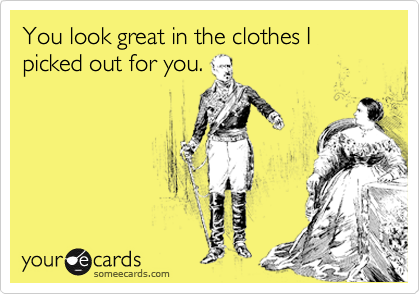 You look great in the clothes I picked out for you.