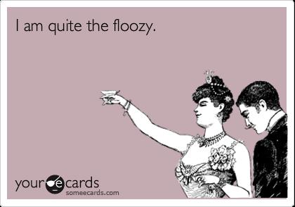 I am quite the floozy.