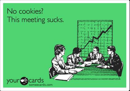 No cookies?   This meeting sucks.