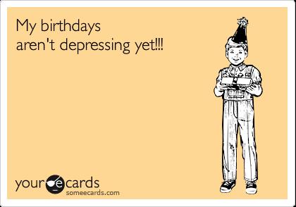 My birthdays  aren't depressing yet!!!
