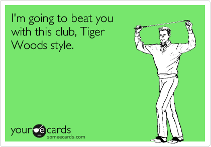 I'm going to beat you with this club, Tiger Woods style.