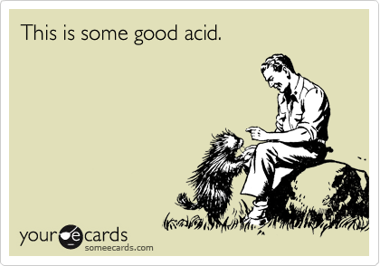 This is some good acid.