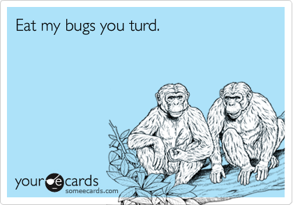 Eat my bugs you turd.