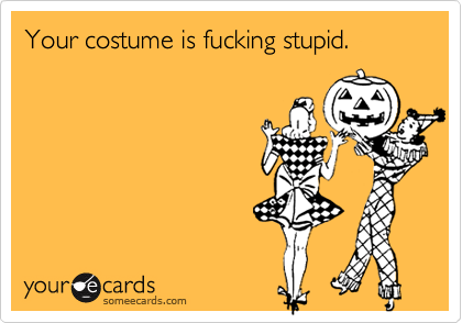 Your costume is fucking stupid.