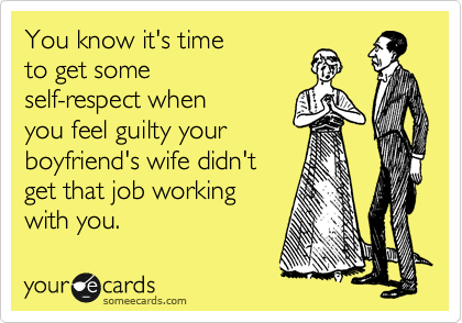 You know it's time  to get some  self-respect when you feel guilty your  boyfriend's wife didn't get that job working  with you.