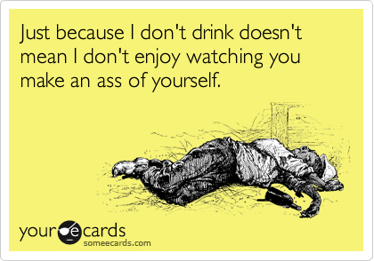 Just because I don't drink doesn't mean I don't enjoy watching you make an ass of yourself.