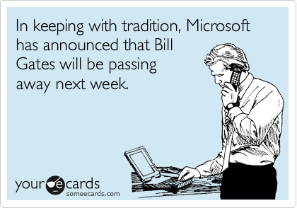 In keeping with tradition, Microsoft has announced that Bill Gates will be passing away next week.