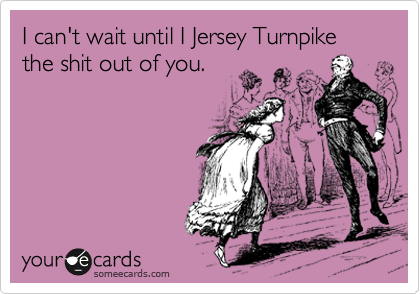 I can't wait until I Jersey Turnpike the shit out of you.