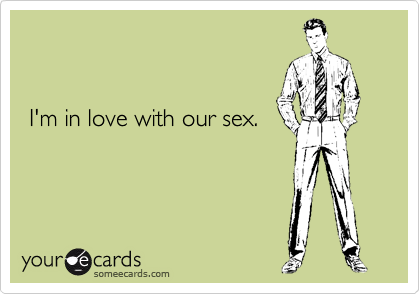 I'm in love with our sex.