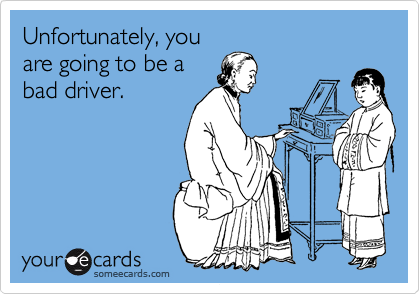 Unfortunately, you are going to be a bad driver.