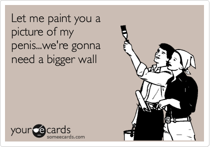 Let me paint you a picture of my penis...we're gonna need a bigger wall