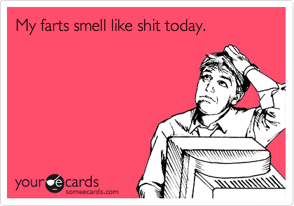 My farts smell like shit today.
