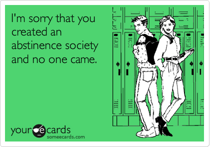 I'm sorry that you created an  abstinence society  and no one came.