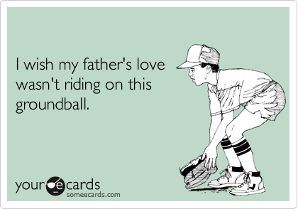 I wish my father's love wasn't riding on this groundball.