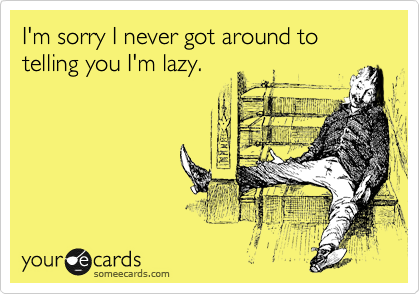 I'm sorry I never got around to telling you I'm lazy.