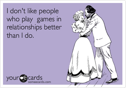 I don't like people who play  games in relationships better than I do.